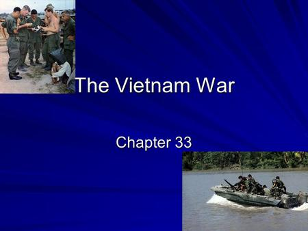 The Vietnam War Chapter 33. Vietnam and the French French Colonialism –Roads, railroads, and port facilities –Small farms gone and large plantations installed.