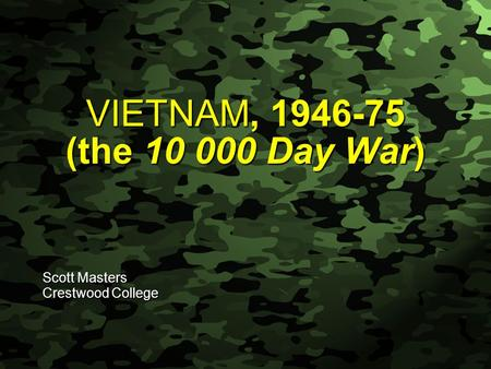 Slide 1 VIETNAM, 1946-75 (the 10 000 Day War) Scott Masters Crestwood College.