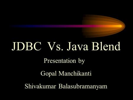 JDBC Vs. Java Blend Presentation by Gopal Manchikanti Shivakumar Balasubramanyam.