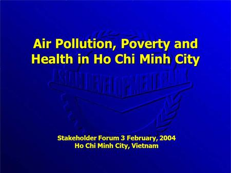 Air Pollution, Poverty and Health in Ho Chi Minh City Stakeholder Forum 3 February, 2004 Ho Chi Minh City, Vietnam.