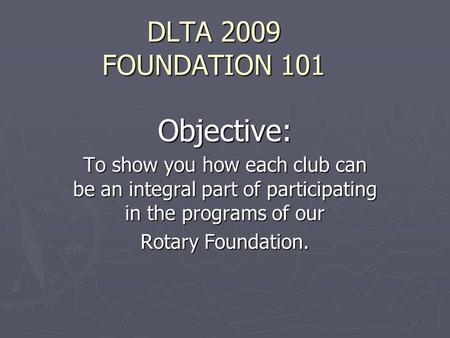 DLTA 2009 FOUNDATION 101 Objective: To show you how each club can be an integral part of participating in the programs of our Rotary Foundation.