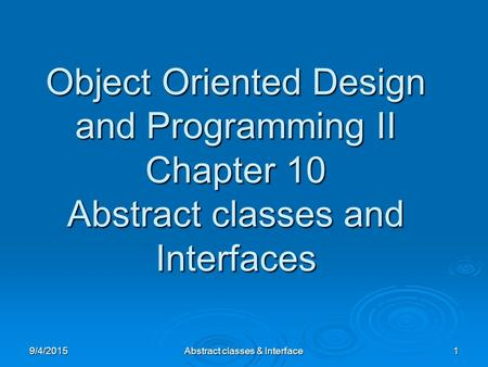 9/4/2015Abstract classes & Interface1 Object Oriented Design and Programming II Chapter 10 Abstract classes and Interfaces.