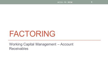 FACTORING Working Capital Management – Account Receivables 1 ACCA - F9 - WCM.