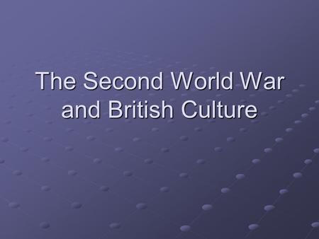 The Second World War and British Culture. World War Two Total war Propagarnda war (BBC World Service, Ministry of Information, Goebbels)