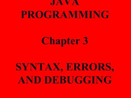 JAVA PROGRAMMING Chapter 3 SYNTAX, ERRORS, AND DEBUGGING.
