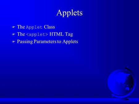 Applets  The Applet Class  The HTML Tag F Passing Parameters to Applets.