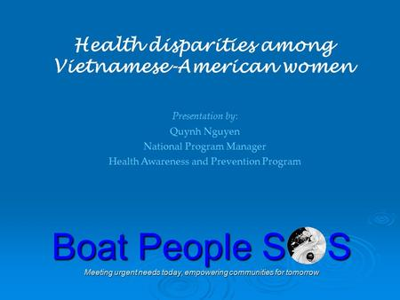 Boat People S S Meeting urgent needs today, empowering communities for tomorrow Health disparities among Vietnamese-American women Presentation by: Quynh.