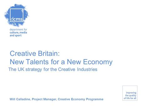 Creative Britain: New Talents for a New Economy The UK strategy for the Creative Industries Will Calladine, Project Manager, Creative Economy Programme.