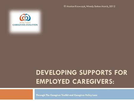 DEVELOPING SUPPORTS FOR EMPLOYED CAREGIVERS: Through The Caregiver Toolkit and Caregiver Policy Lens © Marian Krawczyk, Wendy Sutton March, 2012.