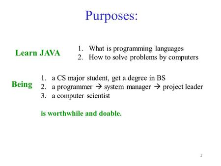 1 Purposes: Learn JAVA 1.What is programming languages 2.How to solve problems by computers 1.a CS major student, get a degree in BS 2.a programmer  system.