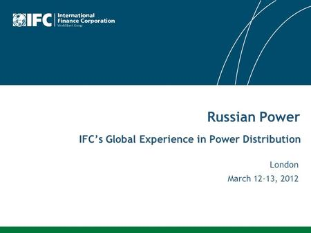 IFC's Global Experience in Power Distribution London March 12-13, 2012 Russian Power.