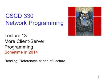 1 CSCD 330 Network Programming Lecture 13 More Client-Server Programming Sometime in 2014 Reading: References at end of Lecture.