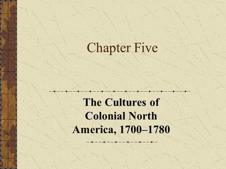 Chapter Five The Cultures of Colonial North America, 1700–1780.