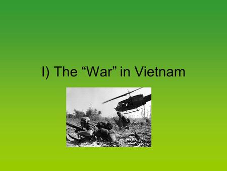 "I) The ""War"" in Vietnam. A) A Divided Country 1. The Vietnamese were trying to free themselves."