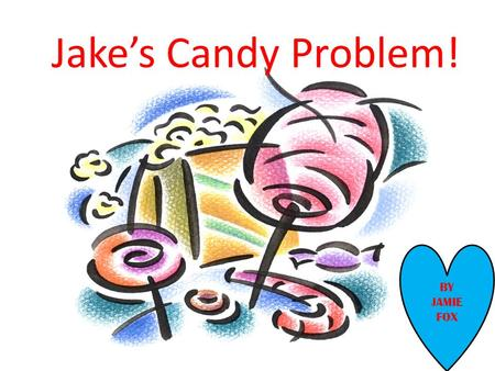 Jake's Candy Problem! BY JAMIE FOX. Jake's Candy Problem! By Jamie Fox.