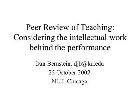 Peer Review of Teaching: Considering the intellectual work behind the performance Dan Bernstein, 25 October 2002 NLII Chicago.