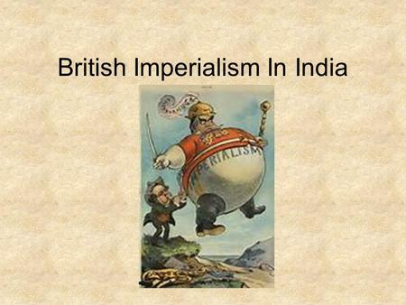 British Imperialism In India. India 1700's Mughal Empire is collapsing. By 1753, Control of India is up for grabs. 1764, The British win and they put.