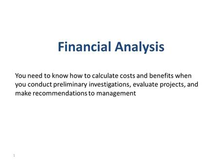 Financial Analysis You need to know how to calculate costs and benefits when you conduct preliminary investigations, evaluate projects, and make recommendations.