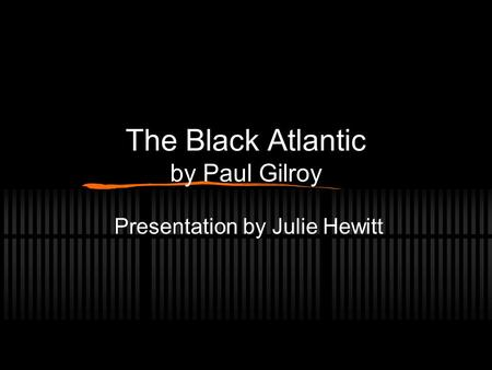 The Black Atlantic by Paul Gilroy Presentation by Julie Hewitt.