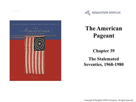 The American Pageant Chapter 39 The Stalemated Seventies, 1968-1980 Cover Slide Copyright © Houghton Mifflin Company. All rights reserved.