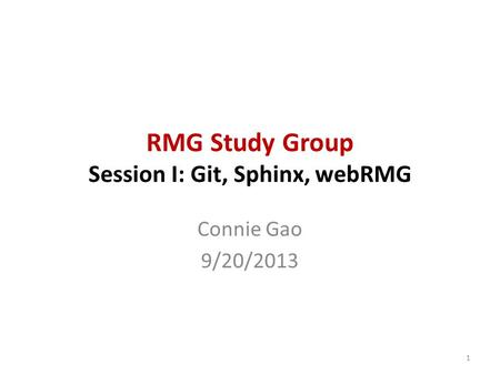 RMG Study Group Session I: Git, Sphinx, webRMG Connie Gao 9/20/2013 1.