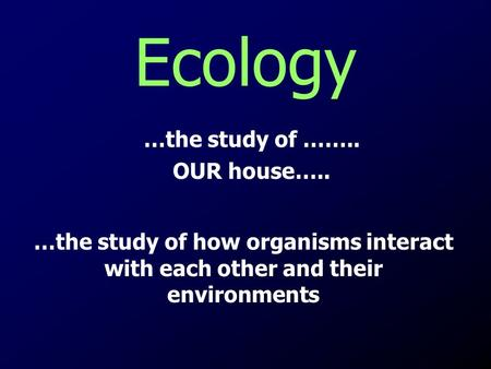 Ecology …the study of …….. OUR house…..