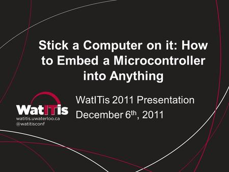 Stick a Computer on it: How to Embed a Microcontroller into Anything WatITis 2011 Presentation December 6 th, 2011.