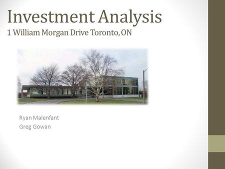 Investment Analysis 1 William Morgan Drive Toronto, ON Ryan Malenfant Greg Gowan.