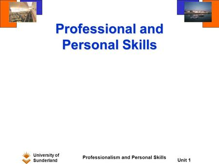 University of Sunderland Professionalism and Personal Skills Unit 1 Professional and Personal Skills.