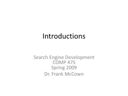 Introductions <strong>Search</strong> <strong>Engine</strong> Development COMP 475 Spring 2009 Dr. Frank McCown.