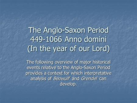 The Anglo-Saxon Period 449-1066 Anno domini (In the year of our Lord) The following overview of major historical events relative to the Anglo-Saxon Period.