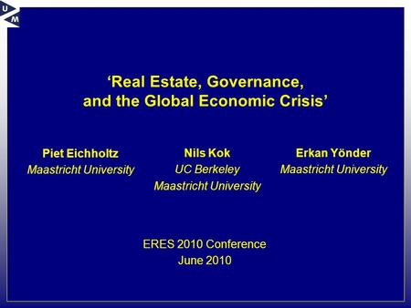 'Real Estate, Governance, and the Global Economic Crisis' Piet Eichholtz Maastricht University ERES 2010 Conference June 2010 Nils Kok UC Berkeley Maastricht.