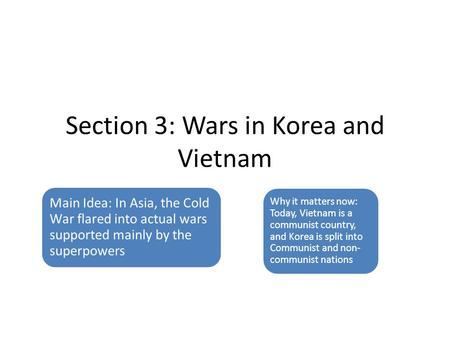 Section 3: Wars in Korea and Vietnam Main Idea: In Asia, the Cold War flared into actual wars supported mainly by the superpowers Why it matters now: Today,