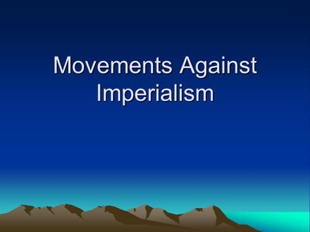 Movements Against Imperialism. Last Time You learned about how some lands became colonies of other European countries. Do you think these colonies wanted.