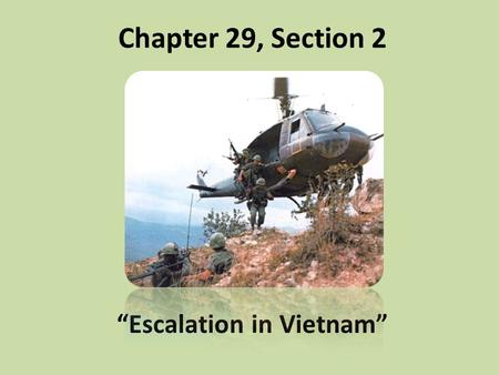 "Chapter 29, Section 2 ""Escalation in Vietnam"". Johnson Sends Ground Troops Assassination of Pres. Diem brought chaos to S. Vietnam N. Vietnam kept aiding."