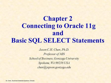 Dr. Chen, Business Database Systems (Oracle) Chapter 2 Connecting to Oracle 11g and Basic SQL SELECT Statements Jason C.H. Chen, Ph.D. Professor of MIS.