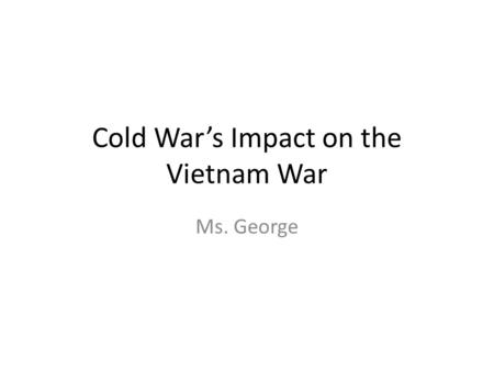 "Cold War's Impact on the Vietnam War Ms. George. Vietnam War Explanation of Event ""Formerly a French colony, Vietnam was occupied by Japan during the."