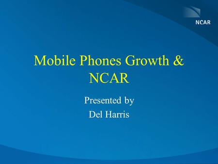 Mobile Phones Growth & NCAR Presented by Del Harris.