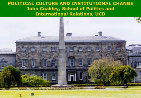 POLITICAL CULTURE AND INSTITUTIONAL CHANGE POLITICAL CULTURE AND INSTITUTIONAL CHANGE John Coakley, School of Politics and International Relations, UCD.