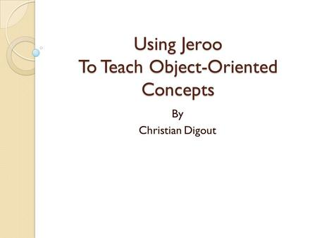 Using Jeroo To Teach Object-Oriented Concepts By Christian Digout.