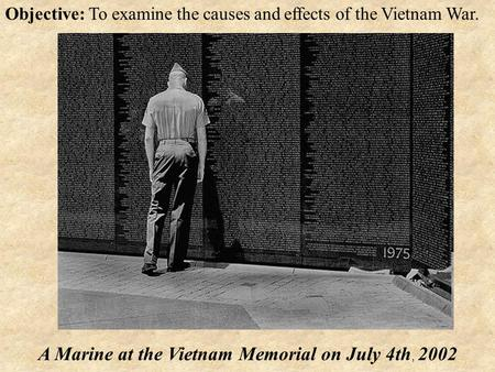 Objective: To examine the causes and effects of the Vietnam War. A Marine at the Vietnam Memorial on July 4th, 2002.