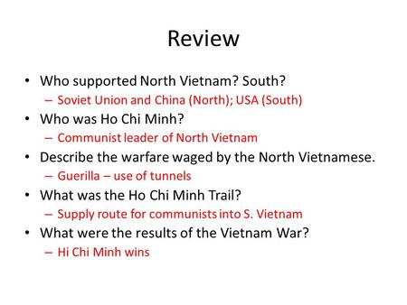 Review Who supported North Vietnam? South? – Soviet Union and China (North); USA (South) Who was Ho Chi Minh? – Communist leader of North Vietnam Describe.