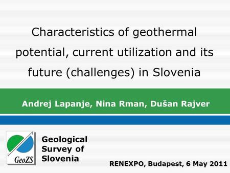 Geological Survey of Slovenia Characteristics of geothermal potential, current utilization and its future (challenges) in Slovenia Andrej Lapanje, Nina.