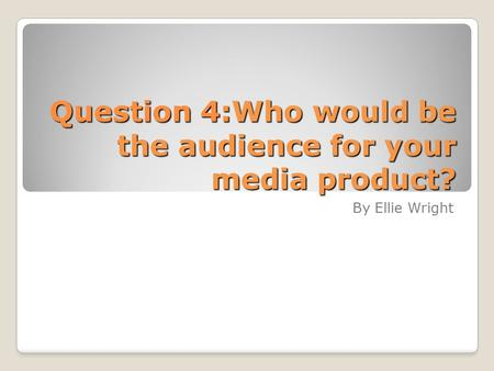 Question 4:Who would be the audience for your media product? By Ellie Wright.