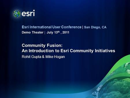 Esri International User Conference | San Diego, CA Demo Theater | Community Fusion: An Introduction to Esri Community Initiatives Rohit Gupta & Mike Hogan.