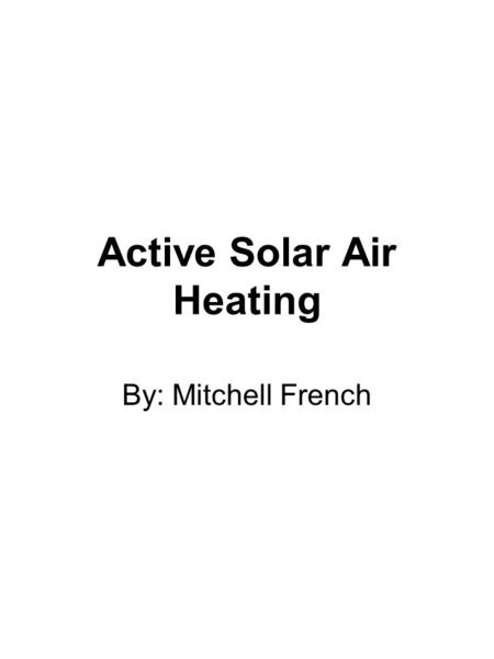 Active Solar Air Heating By: Mitchell French. Objective Give the class enough knowledge to make intelligent decisions regarding this heating system.