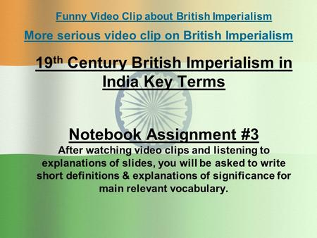 19 th Century British Imperialism in India Key Terms Notebook Assignment #3 After watching video clips and listening to explanations of slides, you will.