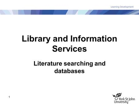 1 Library and Information Services Literature searching and databases.