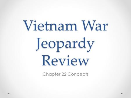 Vietnam War Jeopardy Review Chapter 22 Concepts. The Vietnam War Important PeoplePlaces on the Map Terms of WarItems in the News 100 200 300 400 500 600.