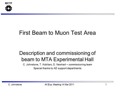 MCTF C. Johnstone All Exp. Meeting 14 Mar 2011 1 First Beam to Muon Test Area Description and commissioning of beam to MTA Experimental Hall C. Johnstone,